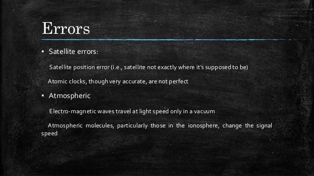 Errors ▪ Satellite errors: Satellite position error (i.e., satellite not exactly where it's supposed to be) Atomic clocks,...