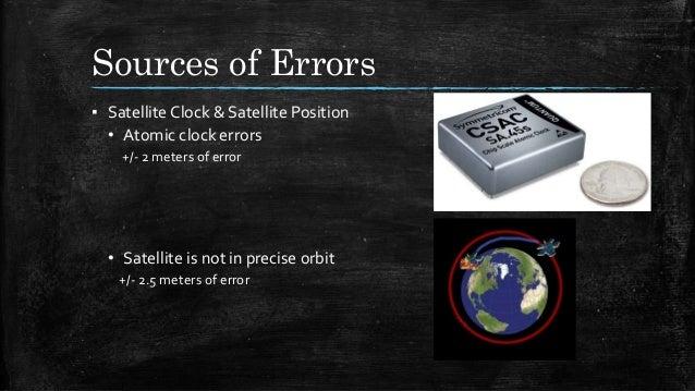 Sources of Errors ▪ Satellite Clock & Satellite Position • Atomic clock errors +/- 2 meters of error • Satellite is not in...