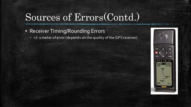Sources of Errors(Contd.) ▪ ReceiverTiming/Rounding Errors – +/- 1 meter of error (depends on the quality of the GPS recei...