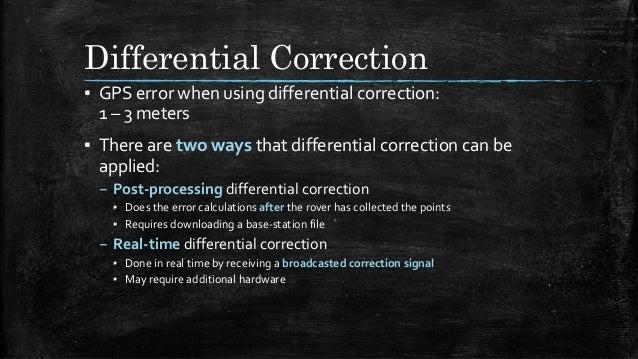Differential Correction ▪ GPS error when using differential correction: 1 – 3 meters ▪ There are two ways that differentia...