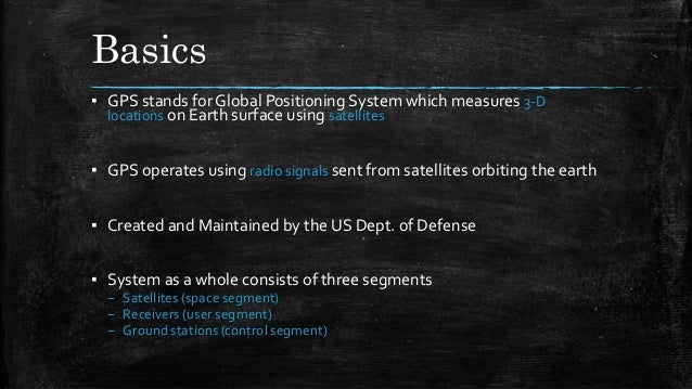 Basics ▪ GPS stands forGlobal Positioning System which measures 3-D locations on Earth surface using satellites ▪ GPS oper...