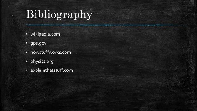Bibliography ▪ wikipedia.com ▪ gps.gov ▪ howstuffworks.com ▪ physics.org ▪ explainthatstuff.com
