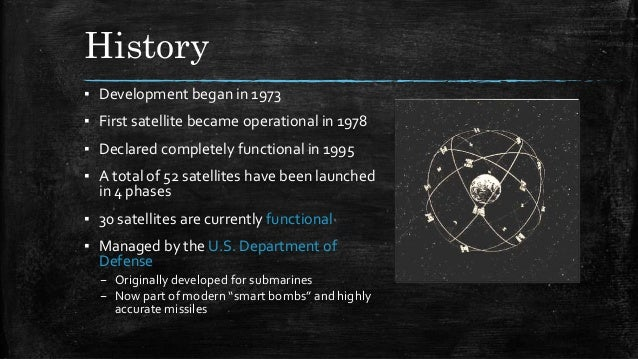 History ▪ Development began in 1973 ▪ First satellite became operational in 1978 ▪ Declared completely functional in 1995 ...