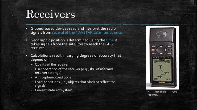 Receivers ▪ Ground-based devices read and interpret the radio signals from several of the NAVSTAR satellites at once ▪ Geo...