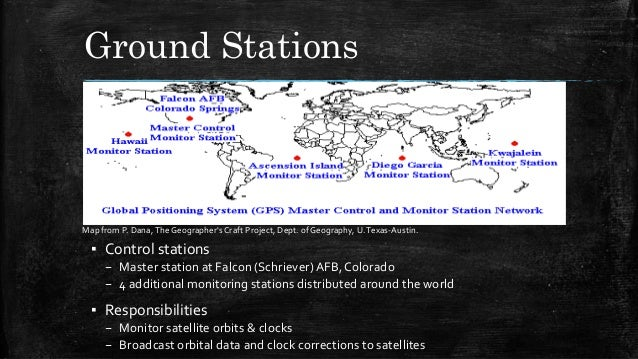 Ground Stations ▪ Control stations – Master station at Falcon (Schriever)AFB, Colorado – 4 additional monitoring stations ...
