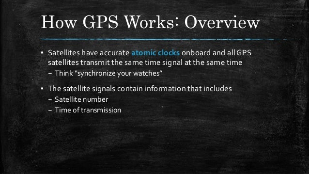 How GPS Works: Overview ▪ Satellites have accurate atomic clocks onboard and all GPS satellites transmit the same time sig...