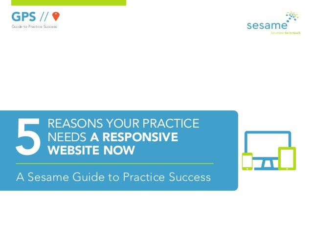 GPS //Guide to Practice SuccessA Sesame Guide to Practice SuccessREASONS YOUR PRACTICENEEDS A RESPONSIVEWEBSITE NOW
