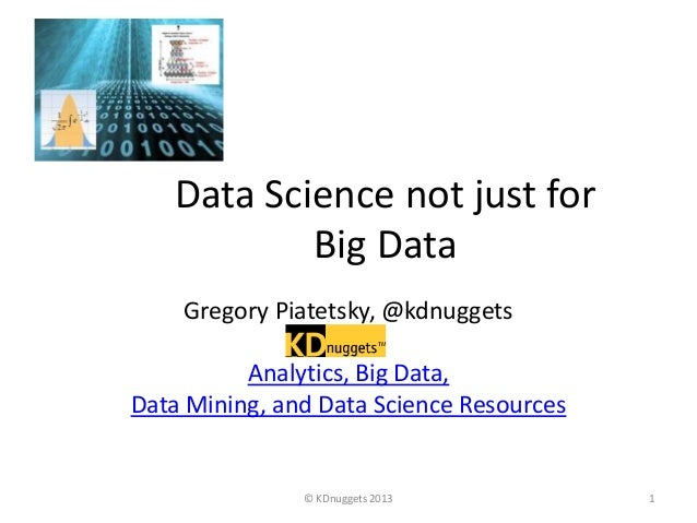 Data Science not just for Big Data Gregory Piatetsky, @kdnuggets Analytics, Big Data, Data Mining, and Data Science Resour...