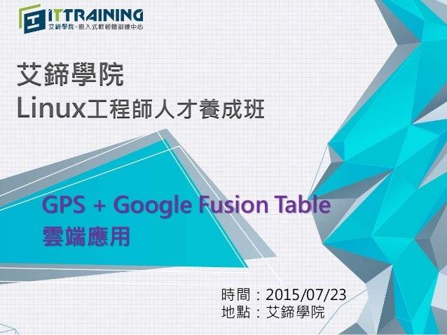 艾鍗學院 Linux工程師人才養成班 GPS + Google Fusion Table 雲端應用 時間:2015/07/23 地點:艾鍗學院