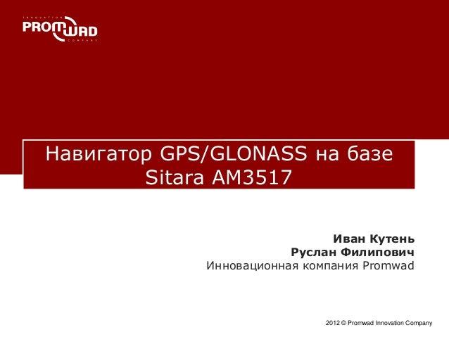 Навигатор GPS/GLONASS на базе Sitara AM3517 2012 © Promwad Innovation Company Иван Кутень Руслан Филипович Инновационная к...