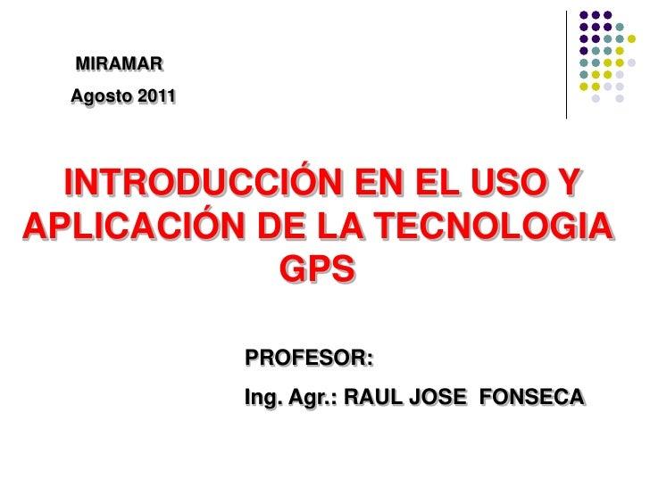 MIRAMAR  Agosto 2011  INTRODUCCIÓN EN EL USO YAPLICACIÓN DE LA TECNOLOGIA            GPS                PROFESOR:         ...