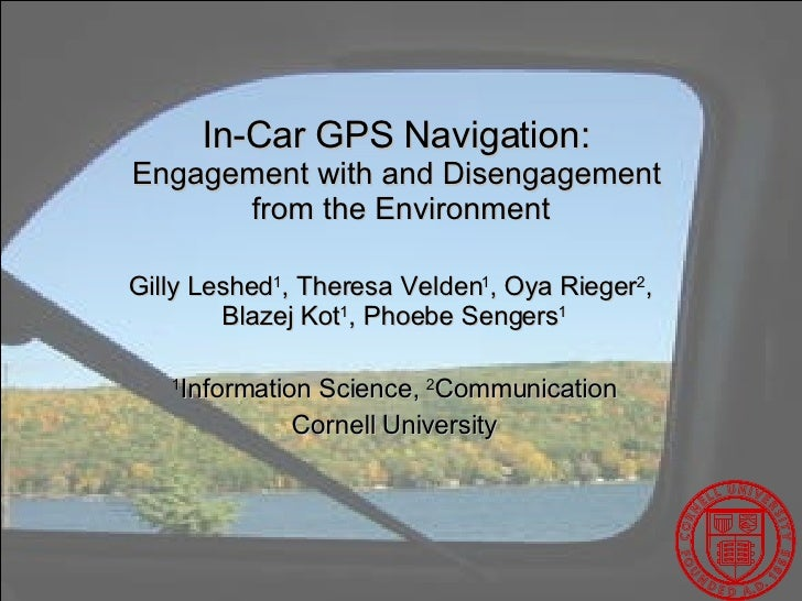In-Car GPS Navigation:  Engagement with and Disengagement  from the Environment Gilly Leshed 1 , Theresa Velden 1 , Oya Ri...
