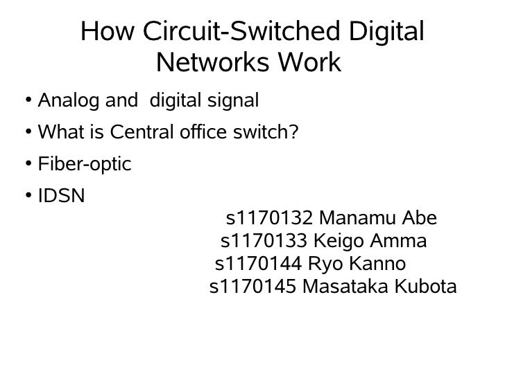 How Circuit-Switched Digital              Networks Work ●   Analog and digital signal ●   What is Central office switch? ●...