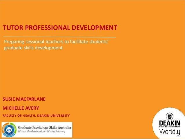 TUTOR PROFESSIONAL DEVELOPMENT Preparing sessional teachers to facilitate students' graduate skills development  SUSIE MAC...