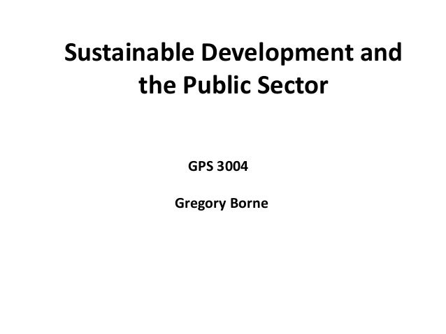 Sustainable Development and      the Public Sector         GPS 3004        Gregory Borne