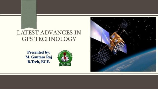 LATEST ADVANCES IN GPS TECHNOLOGY Presented by: M. Gautam Raj B.Tech, ECE.
