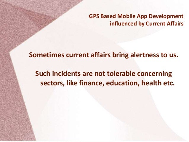 GPS Based Mobile App Development influenced by Current Affairs Sometimes current affairs bring alertness to us. Such incid...