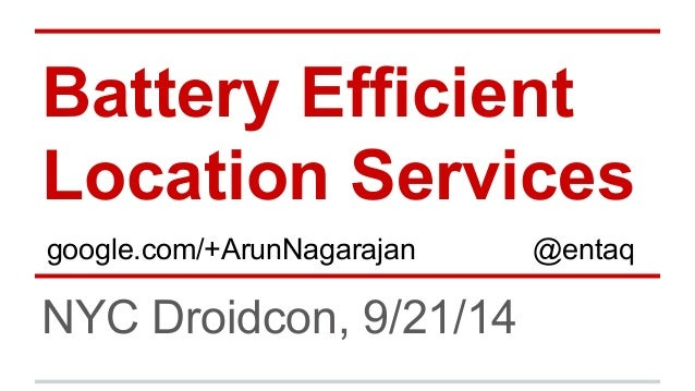 Battery Efficient  Location Services  google.com/+ArunNagarajan @entaq  NYC Droidcon, 9/21/14