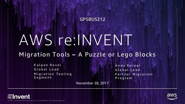© 2017, Amazon Web Services, Inc. or its Affiliates. All rights reserved. AWS re:INVENT Migration Tools – A Puzzle or Lego...