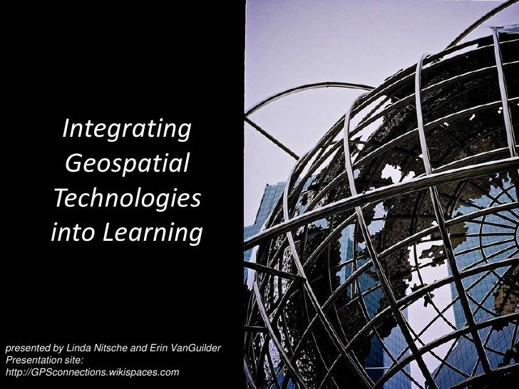Integrating Geospatial Technologies into Learning<br />presented by Linda Nitsche and Erin VanGuilder<br />Presentation si...