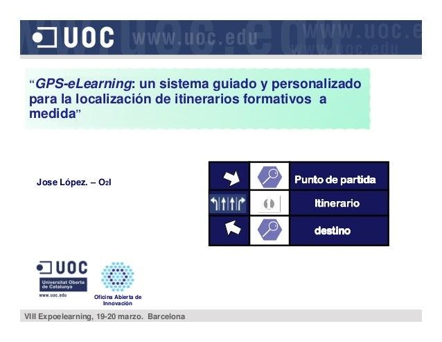 "Jose López. – O2I Oficina Abierta de Innovación VIII Expoelearning, 19-20 marzo. Barcelona ""GPS-eLearning: un sistema guia..."