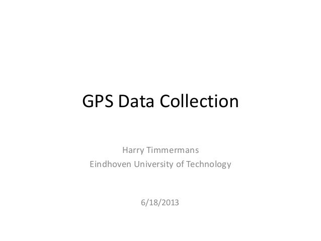 GPS Data CollectionHarry TimmermansEindhoven University of Technology6/18/2013