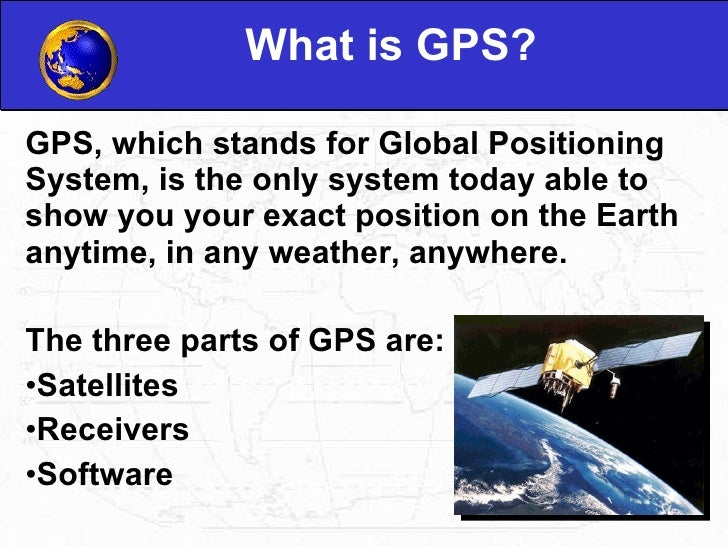 What is GPS? <ul><li>GPS, which stands for Global Positioning System, is the only system today able to show you your exact...