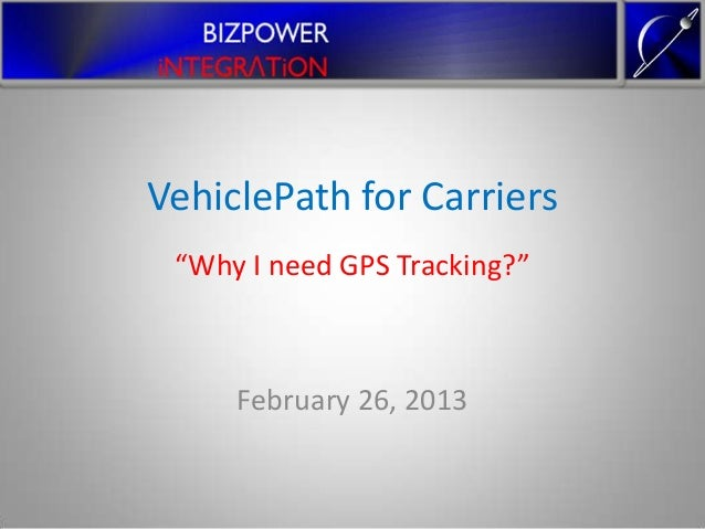 """VehiclePath for Carriers """"Why I need GPS Tracking?""""     February 26, 2013"""