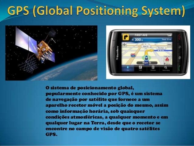 O sistema de posicionamento global, popularmente conhecido por GPS, é um sistema de navegação por satélite que fornece a u...