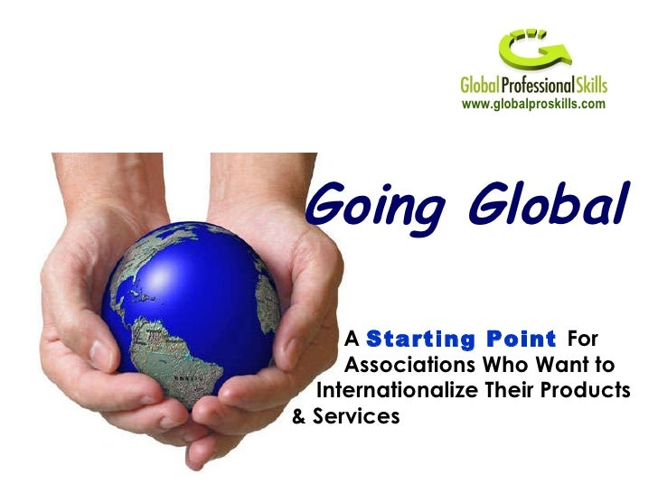 www.globalproskills.com Going Global A  Starting Point  For Associations Who Want to Internationalize Their Products & Ser...