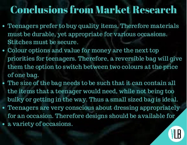 Conclusions from Market Research Teenagers prefer to buy quality items. Therefore materials must be durable, yet appropria...