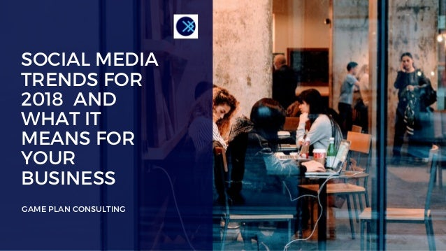 SOCIAL MEDIA TRENDS FOR 2018 AND WHAT IT MEANS FOR YOUR BUSINESS GAME PLAN CONSULTING