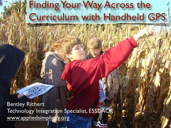 Finding Your Way Across the         Curriculum with Handheld GPS     Bentley Richert Technology Integration Specialist, ES...