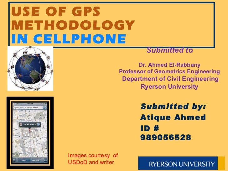 USE OF GPS METHODOLOGY  IN CELLPHONE Submitted to Dr. Ahmed El-Rabbany Professor of Geometrics Engineering  Department of...
