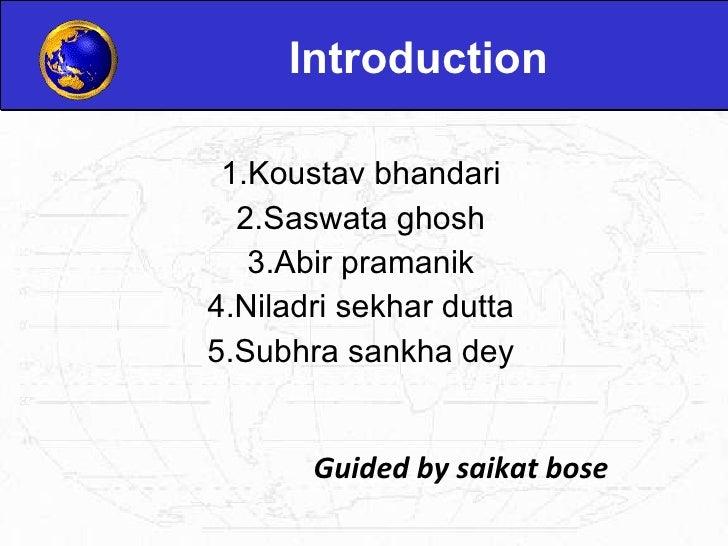 Introduction 1.Koustav bhandari 2.Saswata ghosh 3.Abir pramanik 4.Niladri sekhar dutta 5.Subhra sankha dey Guided by saika...