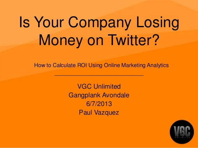 Is Your Company LosingMoney on Twitter?VGC UnlimitedGangplank Avondale6/7/2013Paul VazquezHow to Calculate ROI Using Onlin...