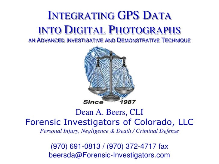 Integrating GPS Datainto Digital Photographsan Advanced Investigative and Demonstrative Technique<br />Dean A. Beers, CLI<...