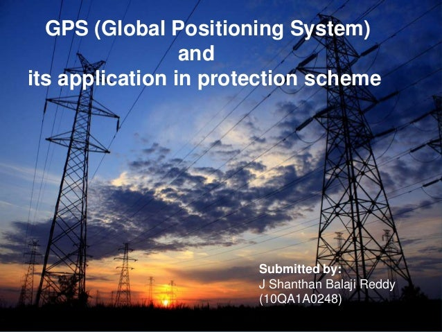 GPS (Global Positioning System) and its application in protection scheme  Submitted by: J Shanthan Balaji Reddy (10QA1A024...