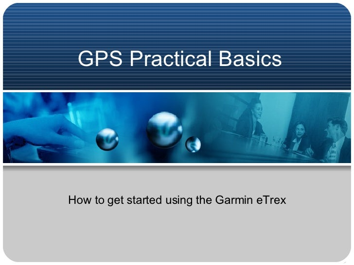 GPS Practical Basics How to get started using the Garmin eTrex
