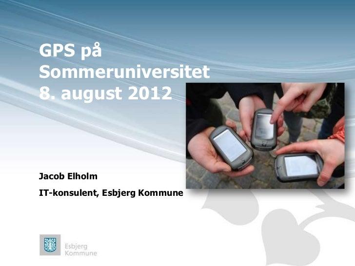 GPS påSommeruniversitet8. august 2012Jacob ElholmIT-konsulent, Esbjerg Kommune