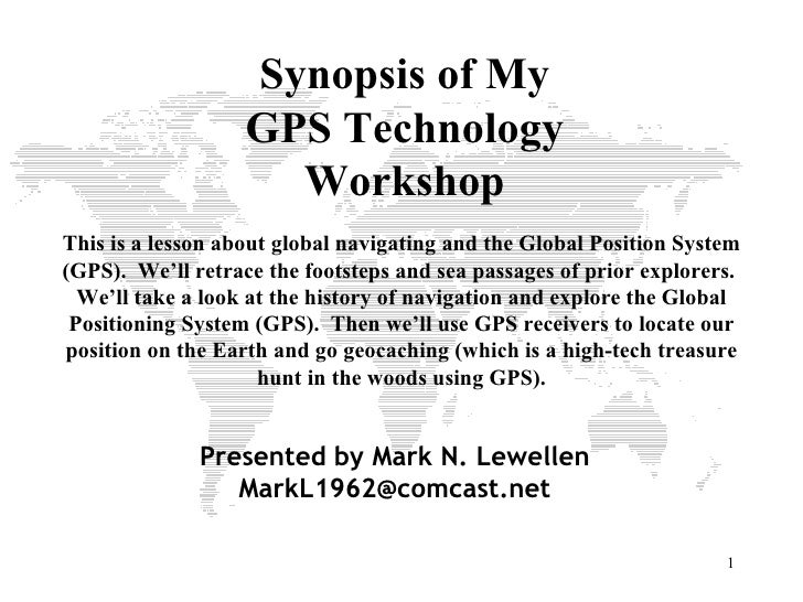 Synopsis of My GPS Technology Workshop This is a lesson about global navigating and the Global Position System (GPS).  We'...