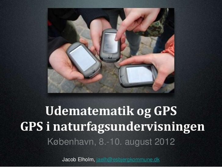 Udematematik og GPSGPS i naturfagsundervisningen    København, 8.-10. august 2012       Jacob Elholm, jaelh@esbjergkommune...