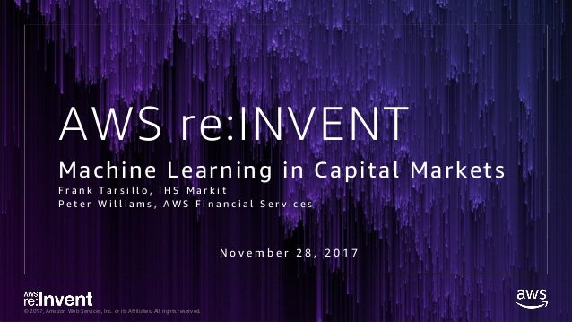 © 2017, Amazon Web Services, Inc. or its Affiliates. All rights reserved. AWS re:INVENT Machine Learning in Capital Market...