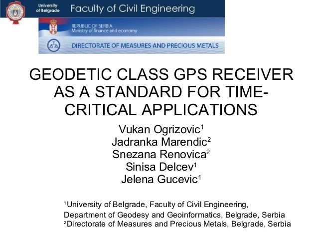 GEODETIC CLASS GPS RECEIVER  AS A STANDARD FOR TIME-   CRITICAL APPLICATIONS                 Vukan Ogrizovic1             ...