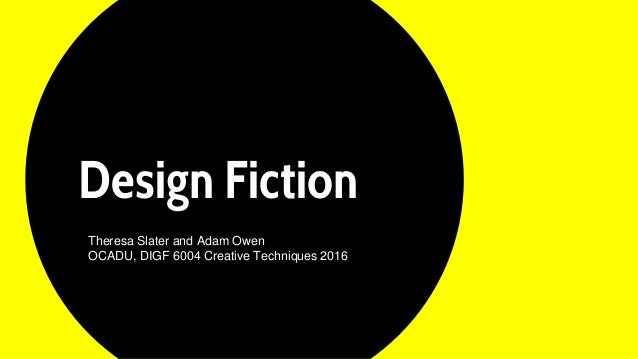 Design Fiction Theresa Slater and Adam Owen OCADU, DIGF 6004 Creative Techniques 2016