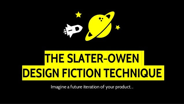 THE SLATER-OWEN DESIGN FICTION TECHNIQUE Imagine a future iteration of your product...