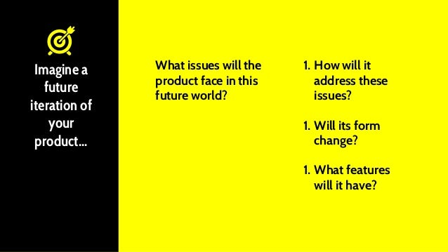 What issues will the product face in this future world? Imagine a future iteration of your product... 1. How will it addre...