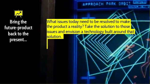 Bring the future-product back to the present... What issues today need to be resolved to make the product a reality? Take ...