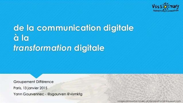 @ygourven @vismktg de la communication digitale à la transformation digitale Groupement Différence Paris, 13 janvier 2015 ...