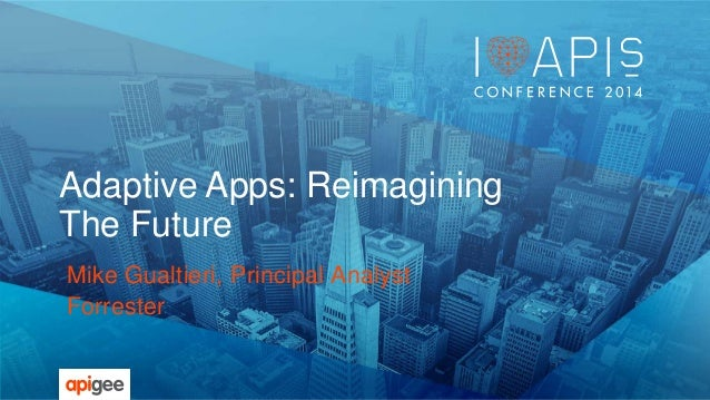 Adaptive Apps: Reimagining  The Future  Mike Gualtieri, Principal Analyst  Forrester